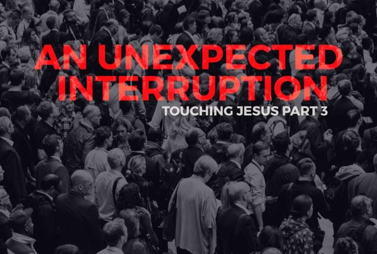 An Unexpected Interruption | Touching Jesus Part 3